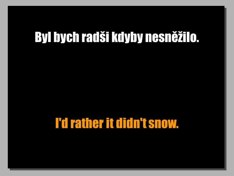 Byl bych radši kdyby nesněžilo. I d rather it didn t snow.