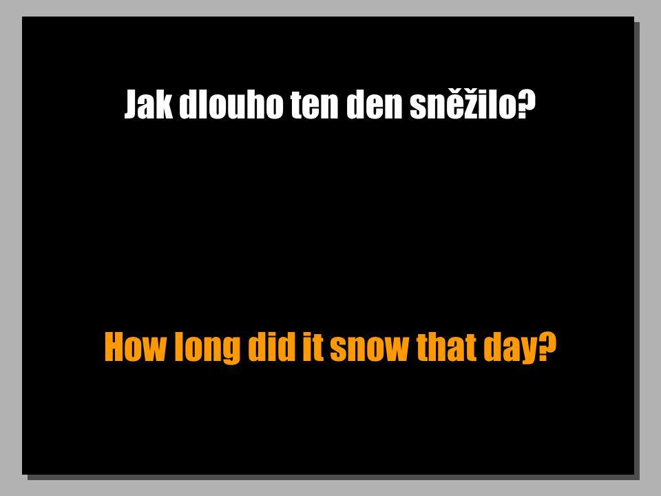 Jak dlouho ten den sněžilo? How long did it snow that day?