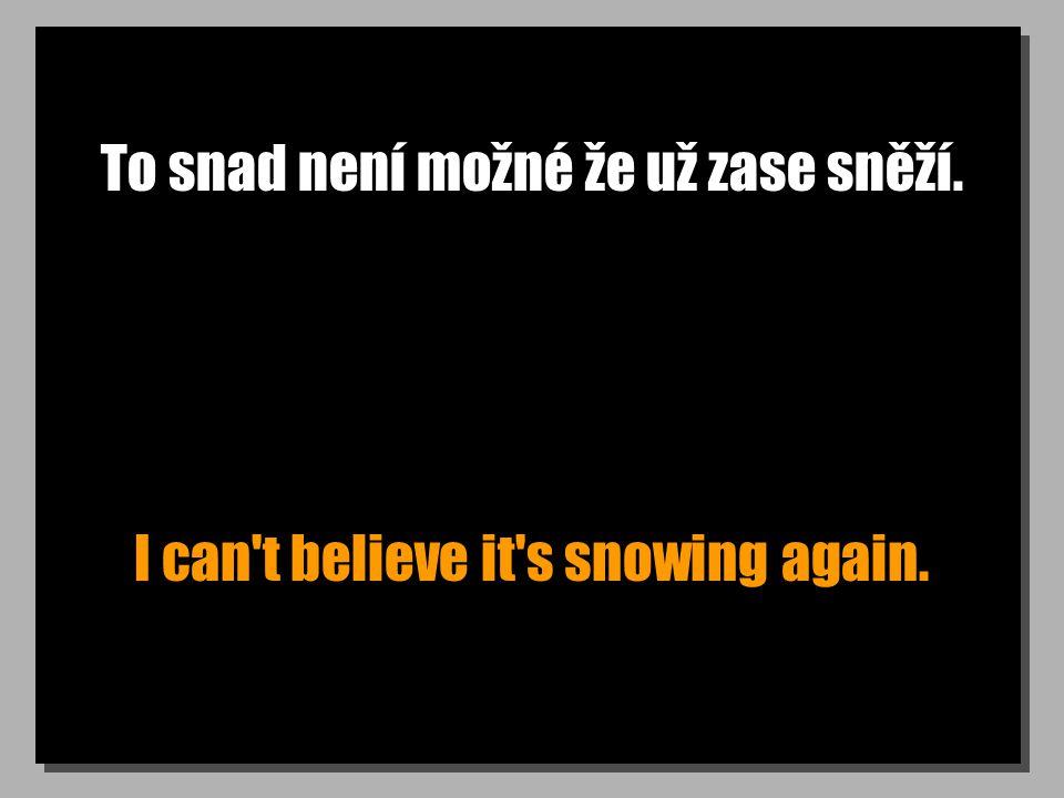 To snad není možné že už zase sněží. I can t believe it s snowing again.