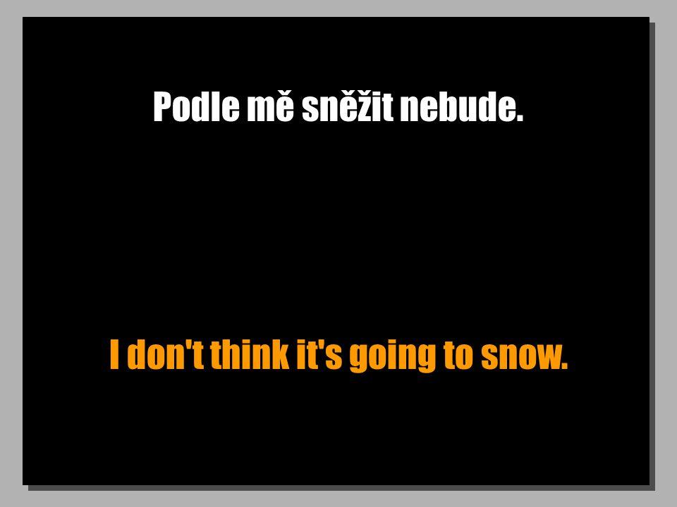 Podle mě sněžit nebude. I don t think it s going to snow.