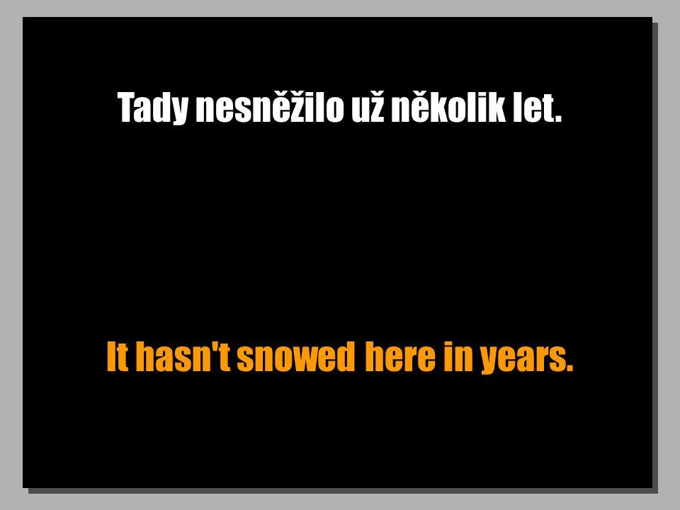 Tady nesněžilo už několik let. It hasn t snowed here in years.