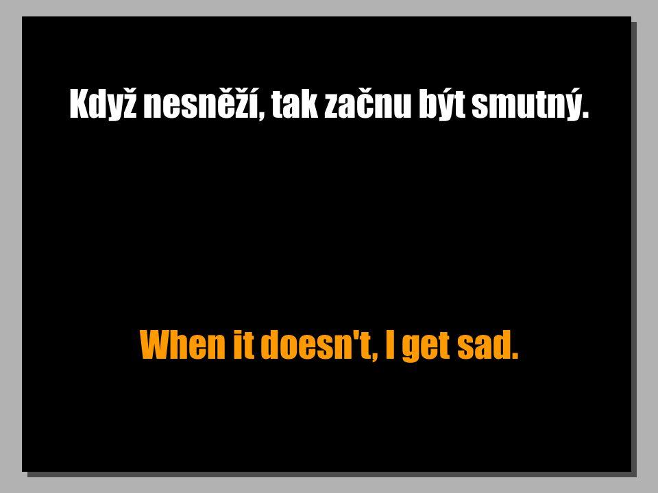 Když nesněží, tak začnu být smutný. When it doesn t, I get sad.