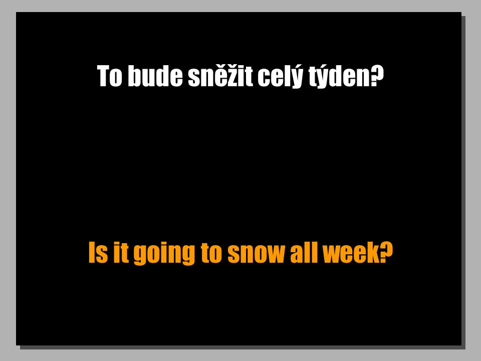 To bude sněžit celý týden? Is it going to snow all week?