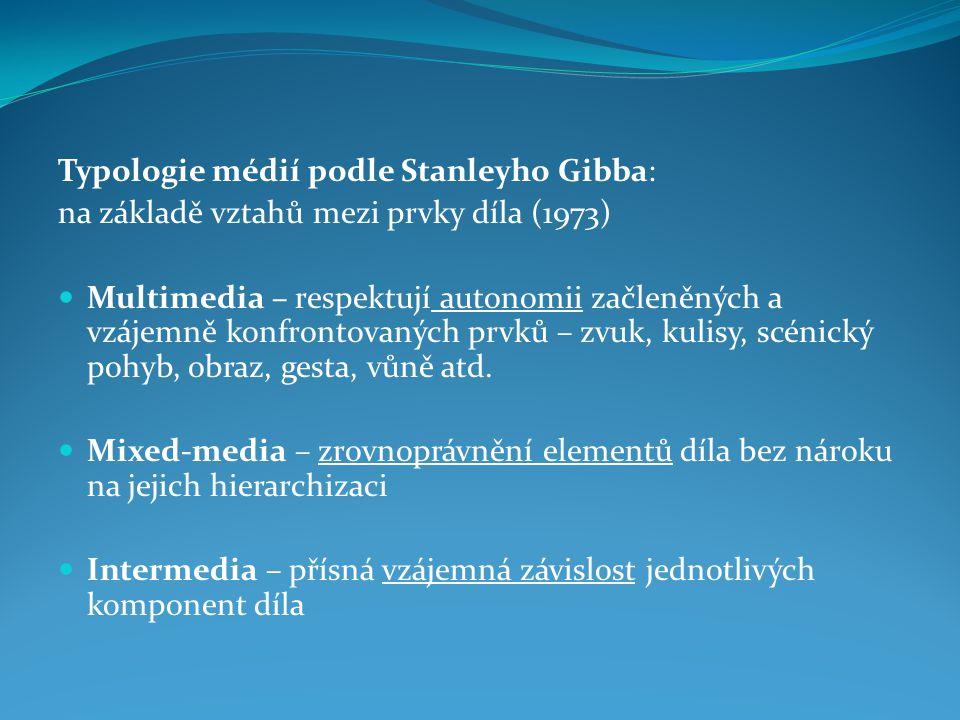 Typologie médií podle Stanleyho Gibba: na základě vztahů mezi prvky díla (1973) Multimedia – respektují autonomii začleněných a vzájemně konfrontovaných prvků – zvuk, kulisy, scénický pohyb, obraz, gesta, vůně atd.