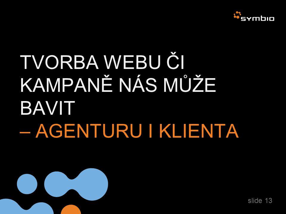 TVORBA WEBU ČI KAMPANĚ NÁS MŮŽE BAVIT – AGENTURU I KLIENTA slide 13