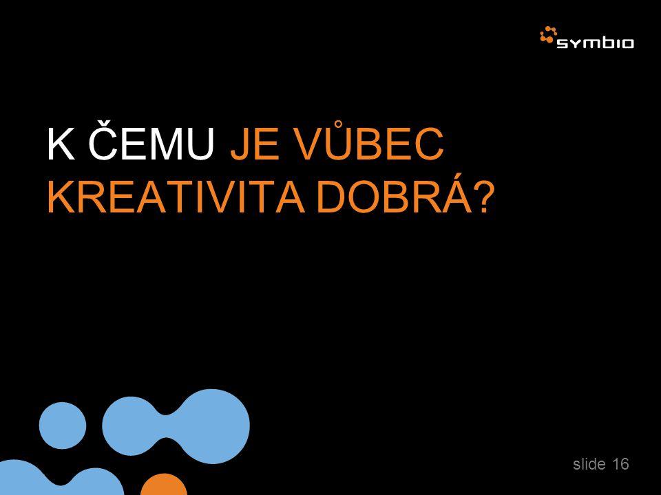 K ČEMU JE VŮBEC KREATIVITA DOBRÁ? slide 16