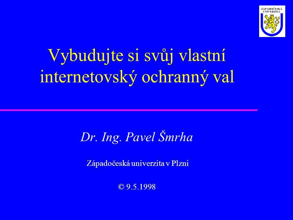 Vybudujte si svůj vlastní internetovský ochranný val Dr. Ing. Pavel Šmrha Západočeská univerzita v Plzni © 9.5.1998