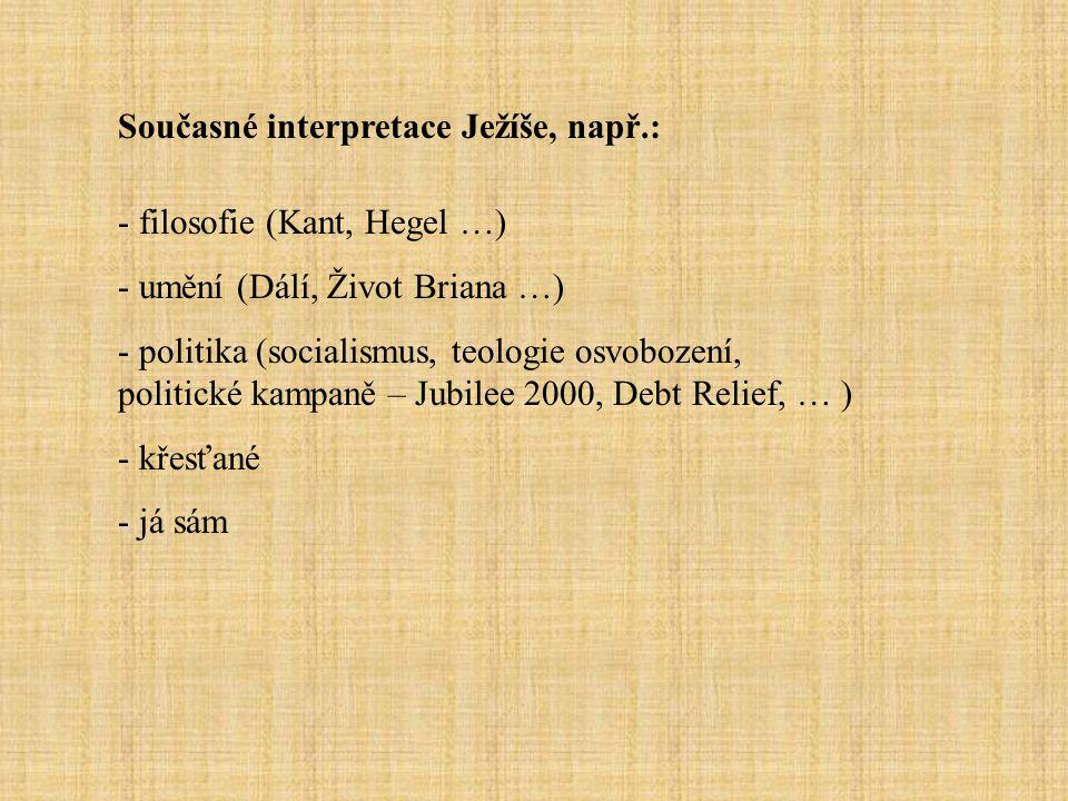 Současné interpretace Ježíše, např.: - filosofie (Kant, Hegel …) - umění (Dálí, Život Briana …) - politika (socialismus, teologie osvobození, politické kampaně – Jubilee 2000, Debt Relief, … ) - křesťané - já sám
