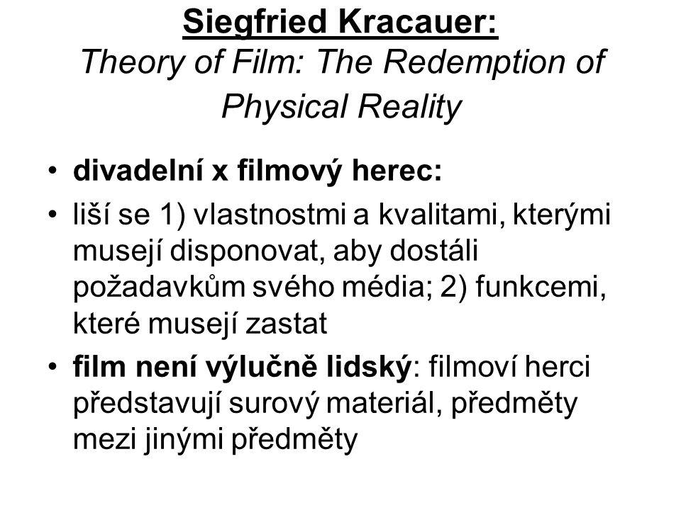 Siegfried Kracauer: Theory of Film: The Redemption of Physical Reality divadelní x filmový herec: liší se 1) vlastnostmi a kvalitami, kterými musejí disponovat, aby dostáli požadavkům svého média; 2) funkcemi, které musejí zastat film není výlučně lidský: filmoví herci představují surový materiál, předměty mezi jinými předměty
