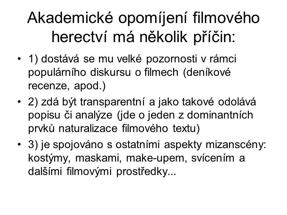 Akademické opomíjení filmového herectví má několik příčin: 1) dostává se mu velké pozornosti v rámci populárního diskursu o filmech (deníkové recenze, apod.) 2) zdá být transparentní a jako takové odolává popisu či analýze (jde o jeden z dominantních prvků naturalizace filmového textu) 3) je spojováno s ostatními aspekty mizanscény: kostýmy, maskami, make-upem, svícením a dalšími filmovými prostředky...