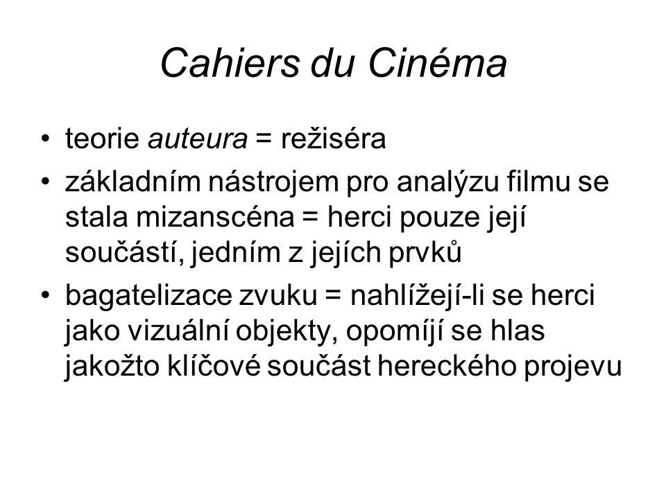 Cahiers du Cinéma teorie auteura = režiséra základním nástrojem pro analýzu filmu se stala mizanscéna = herci pouze její součástí, jedním z jejích prvků bagatelizace zvuku = nahlížejí-li se herci jako vizuální objekty, opomíjí se hlas jakožto klíčové součást hereckého projevu