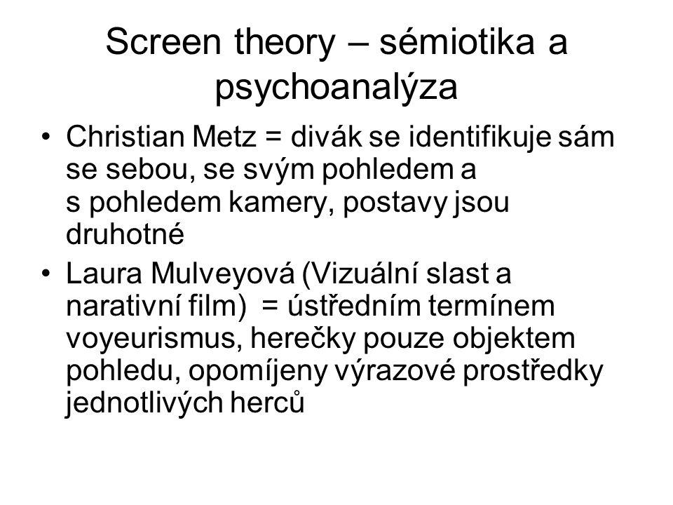 Screen theory – sémiotika a psychoanalýza Christian Metz = divák se identifikuje sám se sebou, se svým pohledem a s pohledem kamery, postavy jsou druhotné Laura Mulveyová (Vizuální slast a narativní film) = ústředním termínem voyeurismus, herečky pouze objektem pohledu, opomíjeny výrazové prostředky jednotlivých herců