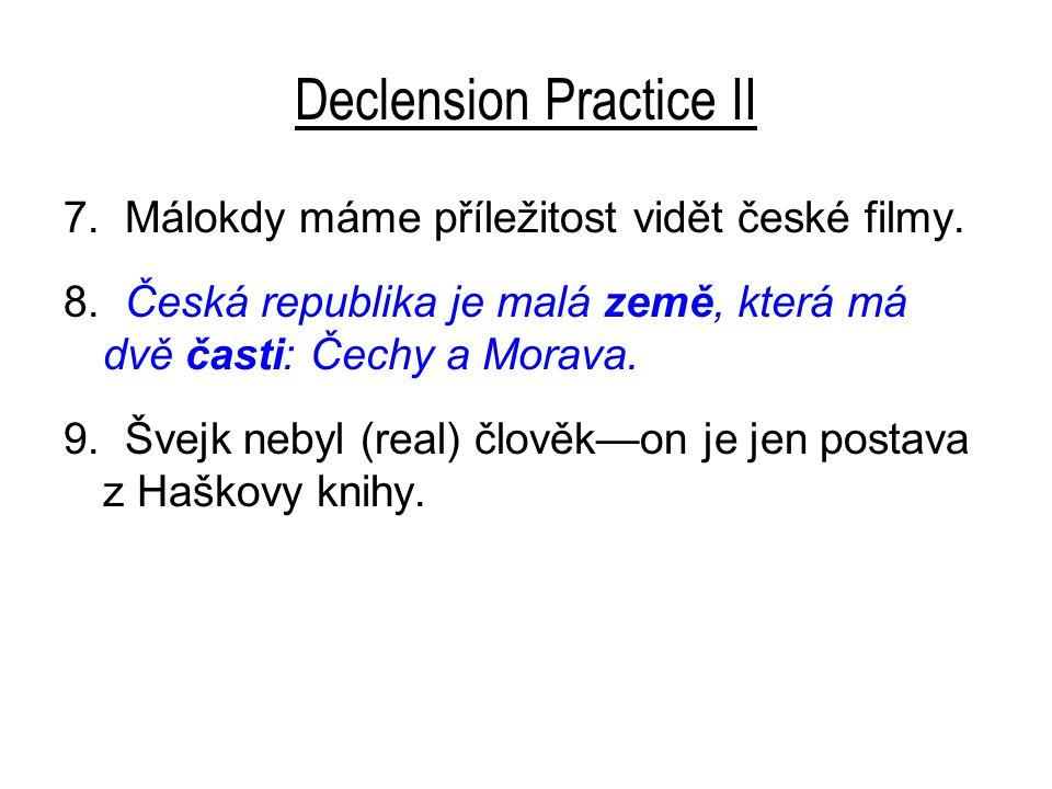 Declension Practice II 7. Málokdy máme příležitost vidět české filmy. 8. Česká republika je malá země, která má dvě časti: Čechy a Morava. 9. Švejk ne