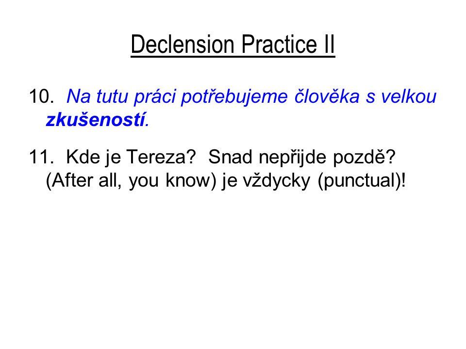 Declension Practice II 10. Na tutu práci potřebujeme člověka s velkou zkušeností. 11. Kde je Tereza? Snad nepřijde pozdě? (After all, you know) je vžd
