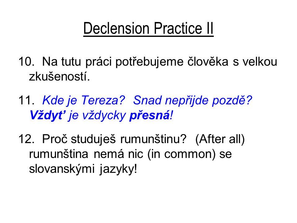 Declension Practice II 10. Na tutu práci potřebujeme člověka s velkou zkušeností. 11. Kde je Tereza? Snad nepřijde pozdě? Vždyt' je vždycky přesná! 12