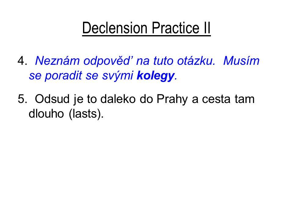 Declension Practice II 4. Neznám odpověd' na tuto otázku. Musím se poradit se svými kolegy. 5. Odsud je to daleko do Prahy a cesta tam dlouho (lasts).