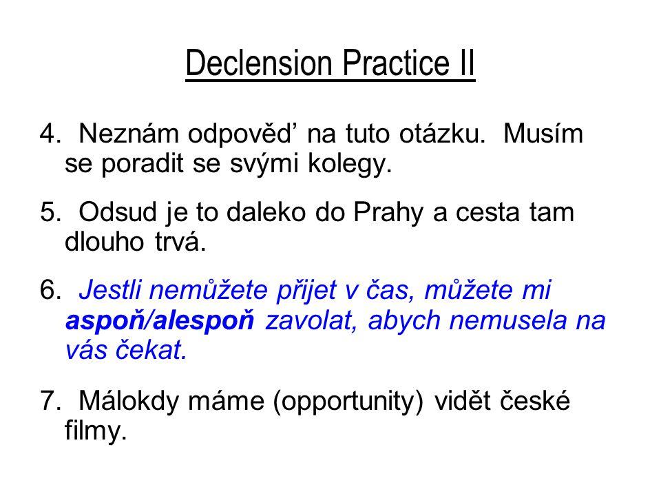 Declension Practice II 4. Neznám odpověd' na tuto otázku. Musím se poradit se svými kolegy. 5. Odsud je to daleko do Prahy a cesta tam dlouho trvá. 6.