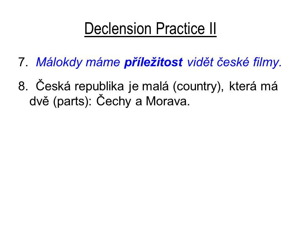 Declension Practice II 7. Málokdy máme příležitost vidět české filmy. 8. Česká republika je malá (country), která má dvě (parts): Čechy a Morava.
