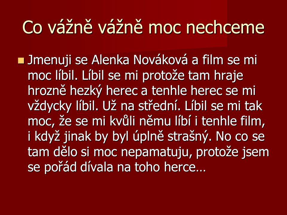 Co vážně vážně moc nechceme Jmenuji se Alenka Nováková a film se mi moc líbil. Líbil se mi protože tam hraje hrozně hezký herec a tenhle herec se mi v
