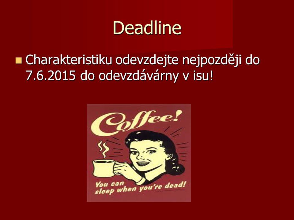 Deadline Charakteristiku odevzdejte nejpozději do 7.6.2015 do odevzdávárny v isu! Charakteristiku odevzdejte nejpozději do 7.6.2015 do odevzdávárny v