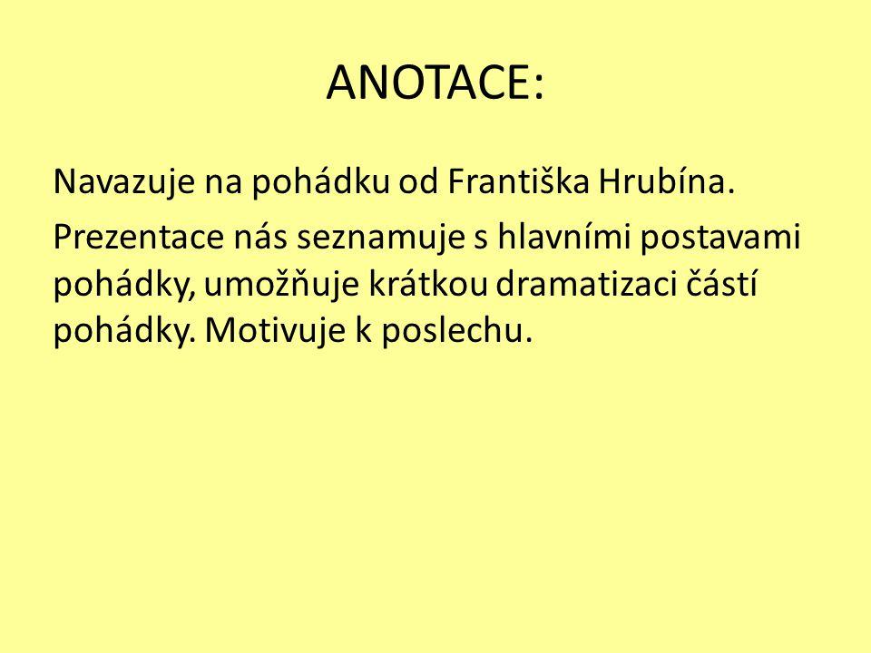 ANOTACE: Navazuje na pohádku od Františka Hrubína. Prezentace nás seznamuje s hlavními postavami pohádky, umožňuje krátkou dramatizaci částí pohádky.