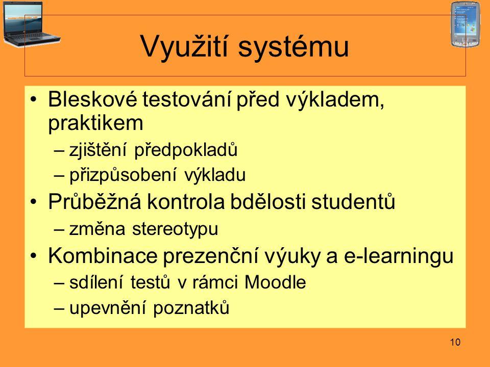 10 Využití systému Bleskové testování před výkladem, praktikem –zjištění předpokladů –přizpůsobení výkladu Průběžná kontrola bdělosti studentů –změna stereotypu Kombinace prezenční výuky a e-learningu –sdílení testů v rámci Moodle –upevnění poznatků