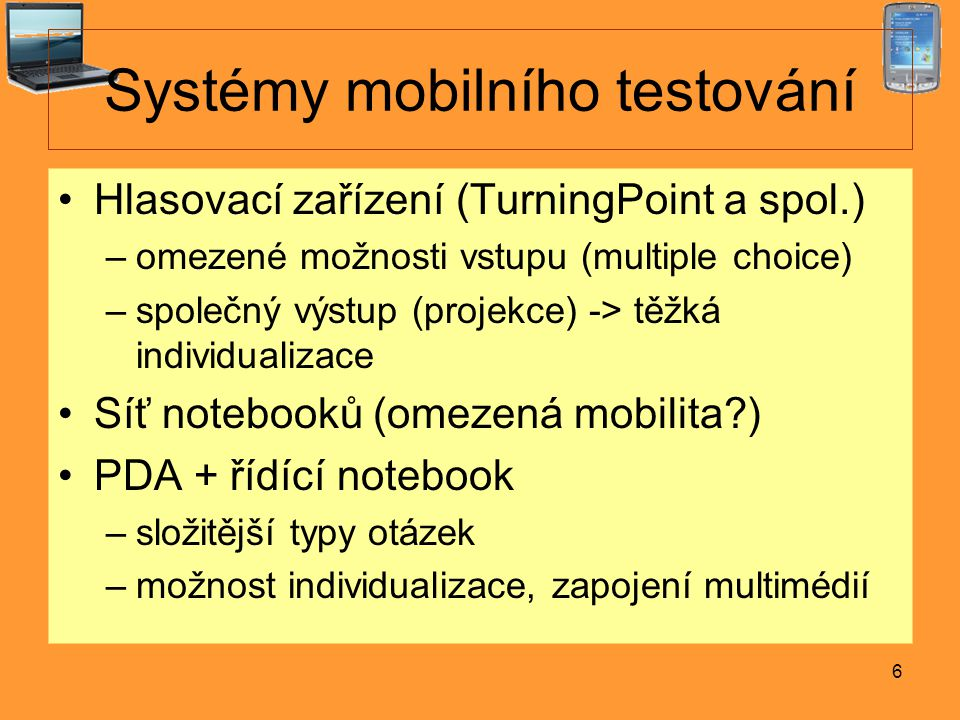 6 Systémy mobilního testování Hlasovací zařízení (TurningPoint a spol.) –omezené možnosti vstupu (multiple choice) –společný výstup (projekce) -> těžká individualizace Síť notebooků (omezená mobilita ) PDA + řídící notebook –složitější typy otázek –možnost individualizace, zapojení multimédií