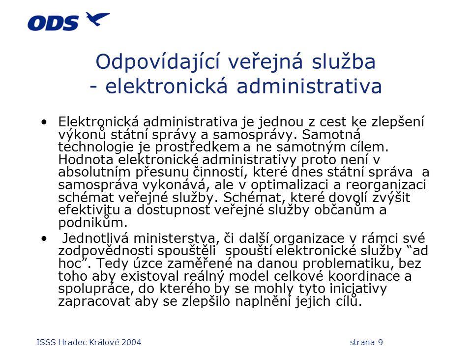 ISSS Hradec Králové 2004 strana 9 Odpovídající veřejná služba - elektronická administrativa Elektronická administrativa je jednou z cest ke zlepšení výkonů státní správy a samosprávy.