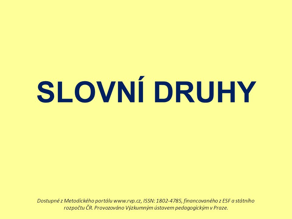 SLOVNÍ DRUHY Dostupné z Metodického portálu www.rvp.cz, ISSN: 1802-4785, financovaného z ESF a státního rozpočtu ČR. Provozováno Výzkumným ústavem ped
