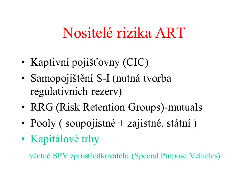 Nositelé rizika ART Kaptivní pojišťovny (CIC) Samopojištění S-I (nutná tvorba regulativních rezerv) RRG (Risk Retention Groups)-mutuals Pooly ( soupoj