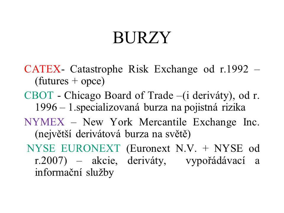 BURZY CATEX- Catastrophe Risk Exchange od r.1992 – (futures + opce) CBOT - Chicago Board of Trade –(i deriváty), od r. 1996 – 1.specializovaná burza n