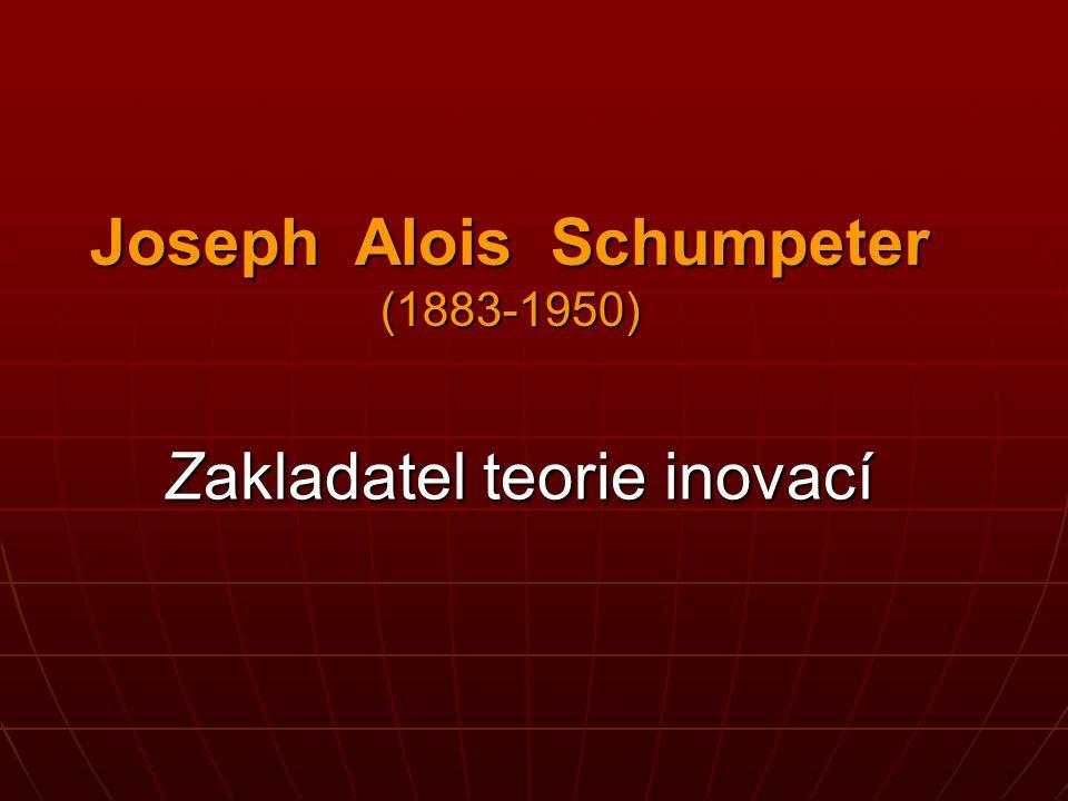 Joseph Alois Schumpeter (1883-1950) Zakladatel teorie inovací