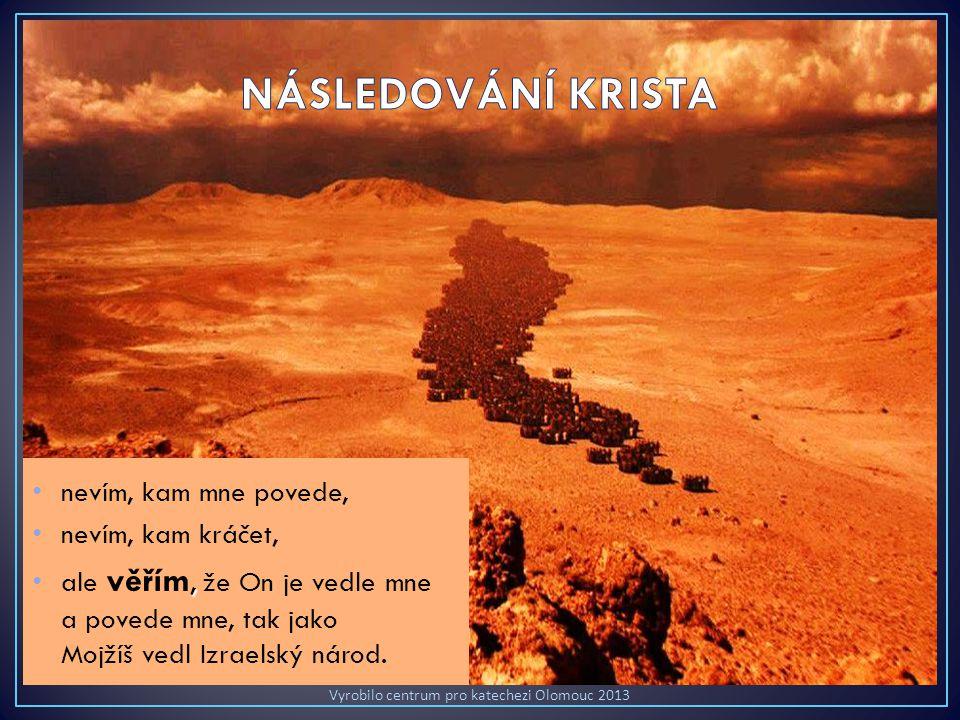 nevím, kam mne povede, nevím, kam kráčet,, ale věřím, že On je vedle mne a povede mne, tak jako Mojžíš vedl Izraelský národ.