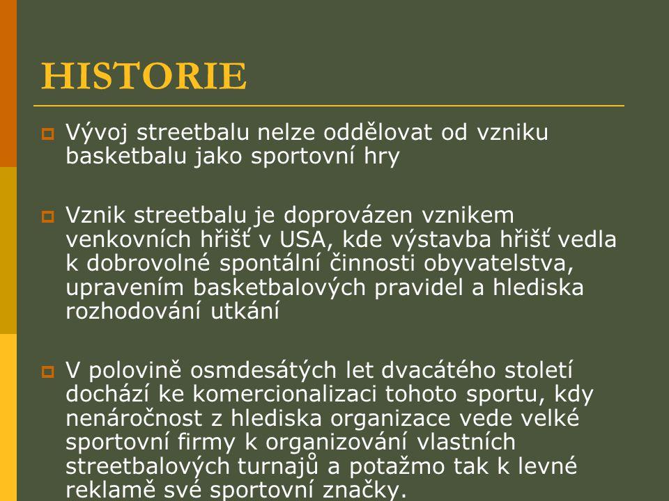 HISTORIE  Vývoj streetbalu nelze oddělovat od vzniku basketbalu jako sportovní hry  Vznik streetbalu je doprovázen vznikem venkovních hřišť v USA, kde výstavba hřišť vedla k dobrovolné spontální činnosti obyvatelstva, upravením basketbalových pravidel a hlediska rozhodování utkání  V polovině osmdesátých let dvacátého století dochází ke komercionalizaci tohoto sportu, kdy nenáročnost z hlediska organizace vede velké sportovní firmy k organizování vlastních streetbalových turnajů a potažmo tak k levné reklamě své sportovní značky.