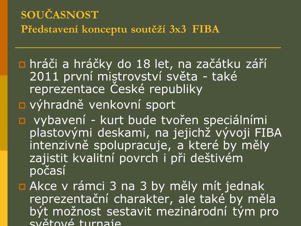 SOUČASNOST Představení konceptu soutěží 3x3 FIBA  hráči a hráčky do 18 let, na začátku září 2011 první mistrovství světa - také reprezentace České republiky  výhradně venkovní sport  vybavení - kurt bude tvořen speciálními plastovými deskami, na jejichž vývoji FIBA intenzivně spolupracuje, a které by měly zajistit kvalitní povrch i při deštivém počasí  Akce v rámci 3 na 3 by měly mít jednak reprezentační charakter, ale také by měla být možnost sestavit mezinárodní tým pro světové turnaje.