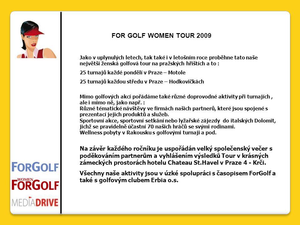 FOR GOLF WOMEN TOUR 2009 Jako v uplynulých letech, tak také i v letošním roce proběhne tato naše největší ženská golfová tour na pražských hřištích a to : 25 turnajů každé pondělí v Praze – Motole 25 turnajů každou středu v Praze – Hodkovičkách Mimo golfových akcí pořádáme také různé doprovodné aktivity při turnajích, ale i mimo ně, jako např.