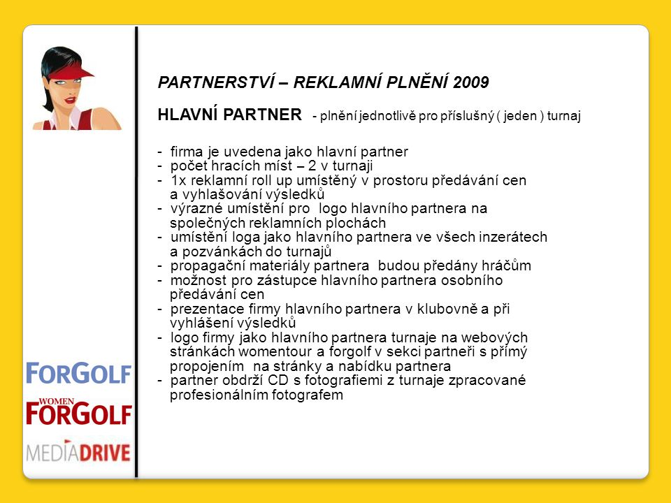 PARTNERSTVÍ – REKLAMNÍ PLNĚNÍ 2009 HLAVNÍ PARTNER - plnění jednotlivě pro příslušný ( jeden ) turnaj - firma je uvedena jako hlavní partner - počet hracích míst – 2 v turnaji - 1x reklamní roll up umístěný v prostoru předávání cen a vyhlašování výsledků - výrazné umístění pro logo hlavního partnera na společných reklamních plochách - umístění loga jako hlavního partnera ve všech inzerátech a pozvánkách do turnajů - propagační materiály partnera budou předány hráčům - možnost pro zástupce hlavního partnera osobního předávání cen - prezentace firmy hlavního partnera v klubovně a při vyhlášení výsledků - logo firmy jako hlavního partnera turnaje na webových stránkách womentour a forgolf v sekci partneři s přímý propojením na stránky a nabídku partnera - partner obdrží CD s fotografiemi z turnaje zpracované profesionálním fotografem