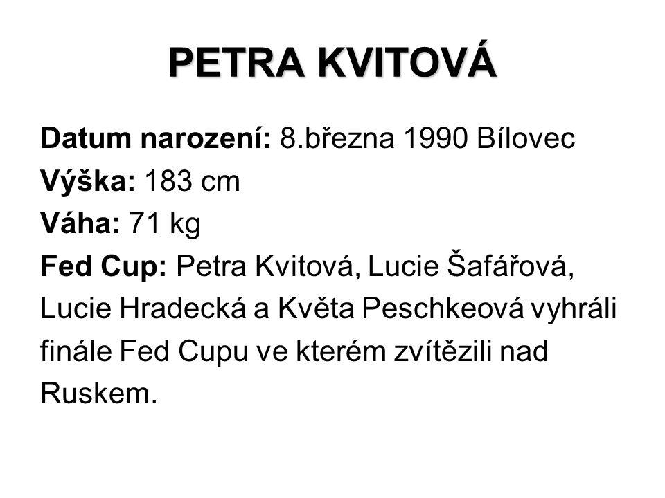 PETRA KVITOVÁ Datum narození: 8.března 1990 Bílovec Výška: 183 cm Váha: 71 kg Fed Cup: Petra Kvitová, Lucie Šafářová, Lucie Hradecká a Květa Peschkeov