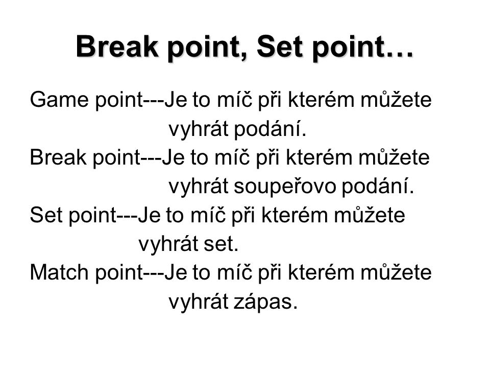 Break point, Set point… Game point---Je to míč při kterém můžete vyhrát podání. Break point---Je to míč při kterém můžete vyhrát soupeřovo podání. Set