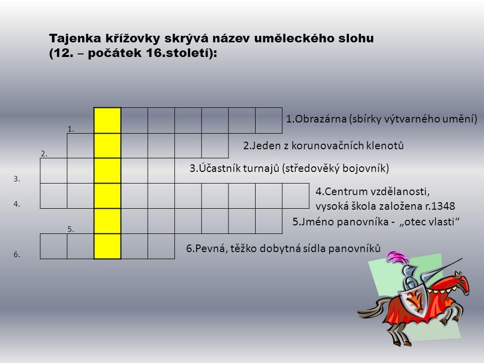 1. 2. 3. 4. 5. 6. Tajenka křížovky skrývá název uměleckého slohu (12. – počátek 16.století): 1.Obrazárna (sbírky výtvarného umění) 2.Jeden z korunovač