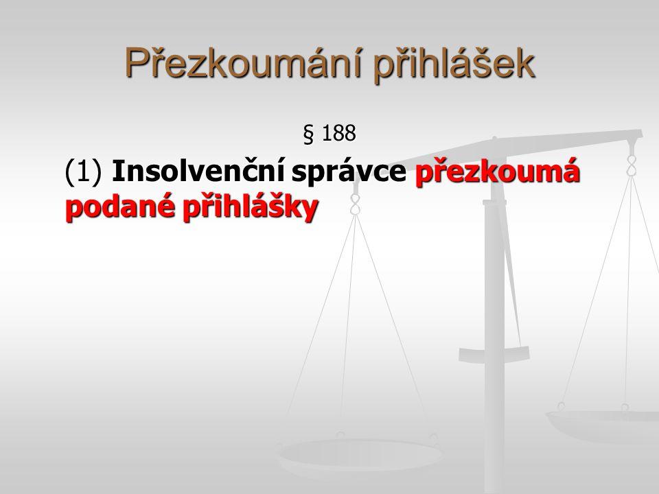Přezkoumání přihlášek § 188 (1) Insolvenční správce přezkoumá podané přihlášky
