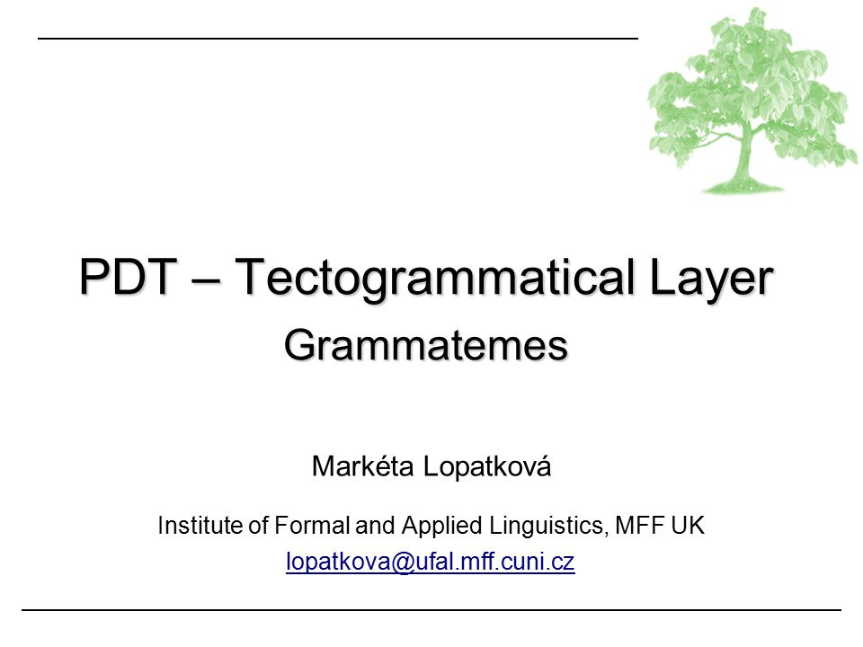 Markéta Lopatková Institute of Formal and Applied Linguistics, MFF UK lopatkova@ufal.mff.cuni.cz PDT – Tectogrammatical Layer Grammatemes
