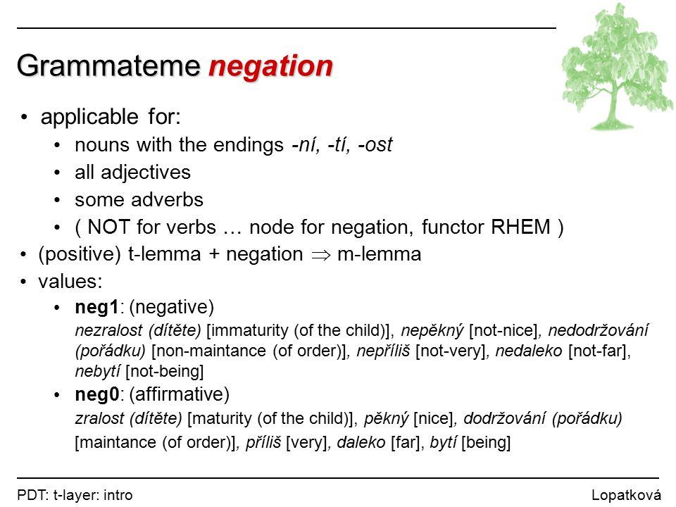 PDT: t-layer: intro Lopatková Grammateme negation applicable for: nouns with the endings -ní, -tí, -ost all adjectives some adverbs ( NOT for verbs … node for negation, functor RHEM ) (positive) t-lemma + negation  m-lemma values: neg1: (negative) nezralost (dítěte) [immaturity (of the child)], nepěkný [not-nice], nedodržování (pořádku) [non-maintance (of order)], nepříliš [not-very], nedaleko [not-far], nebytí [not-being] neg0: (affirmative) zralost (dítěte) [maturity (of the child)], pěkný [nice], dodržování (pořádku) [maintance (of order)], příliš [very], daleko [far], bytí [being]