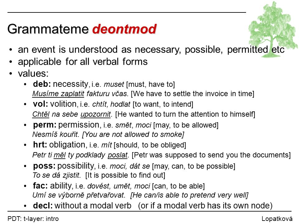 PDT: t-layer: intro Lopatková Grammateme deontmod an event is understood as necessary, possible, permitted etc applicable for all verbal forms values: deb: necessity, i.e.