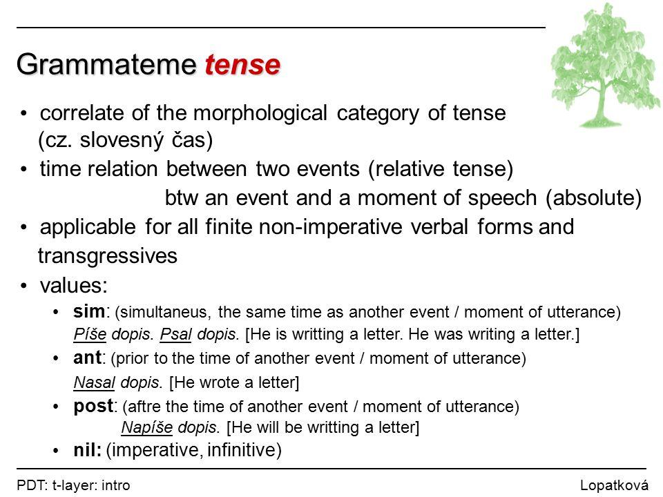PDT: t-layer: intro Lopatková Grammateme tense correlate of the morphological category of tense (cz.