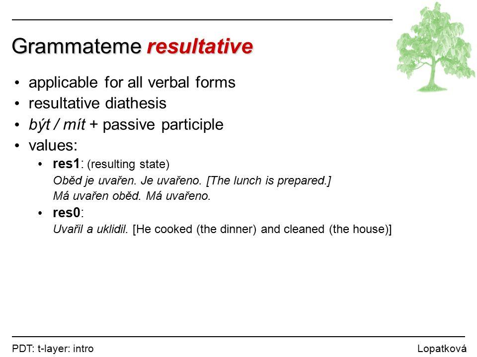 PDT: t-layer: intro Lopatková Grammateme resultative applicable for all verbal forms resultative diathesis být / mít + passive participle values: res1: (resulting state) Oběd je uvařen.