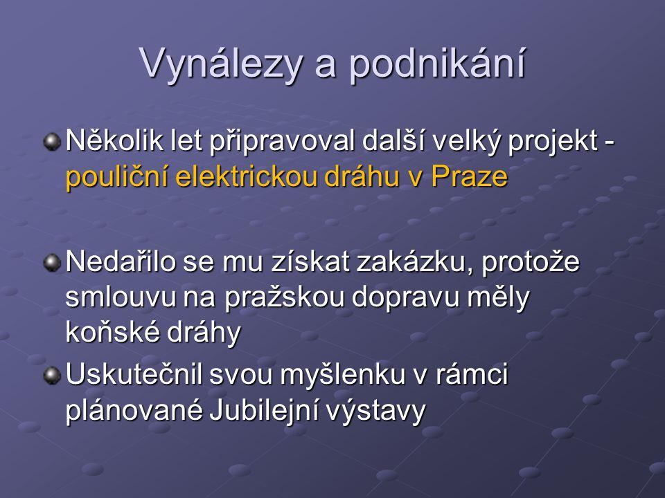 Vynálezy a podnikání Několik let připravoval další velký projekt - pouliční elektrickou dráhu v Praze Nedařilo se mu získat zakázku, protože smlouvu n