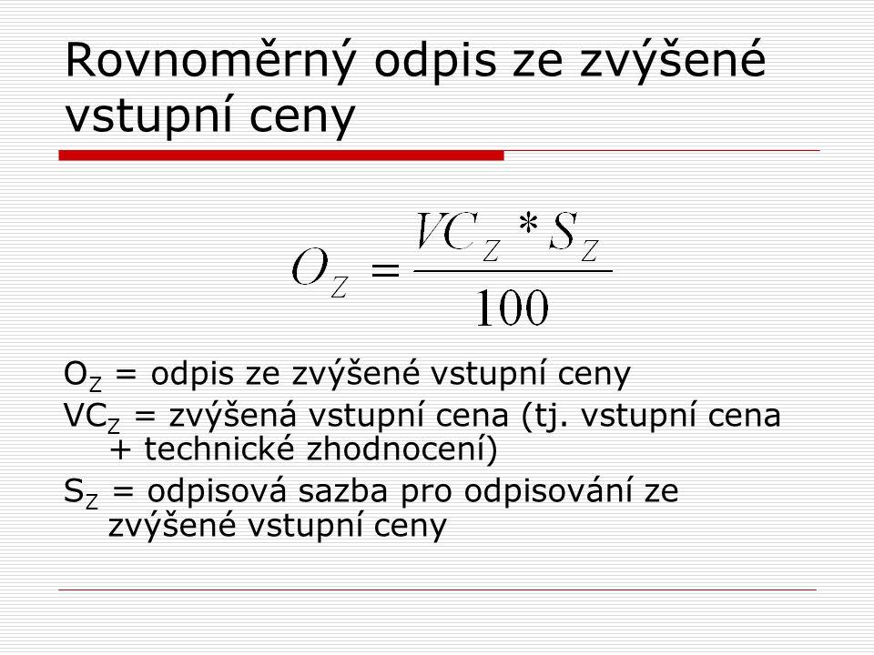 Rovnoměrný odpis ze zvýšené vstupní ceny O Z = odpis ze zvýšené vstupní ceny VC Z = zvýšená vstupní cena (tj. vstupní cena + technické zhodnocení) S Z