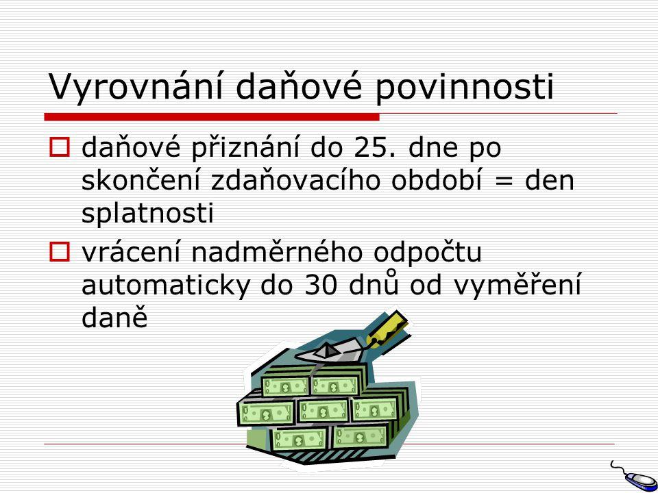 Vyrovnání daňové povinnosti  daňové přiznání do 25. dne po skončení zdaňovacího období = den splatnosti  vrácení nadměrného odpočtu automaticky do 3