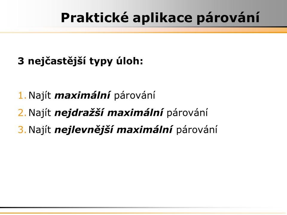 Praktické aplikace párování 3 nejčastější typy úloh: 1.Najít maximální párování 2.Najít nejdražší maximální párování 3.Najít nejlevnější maximální párování